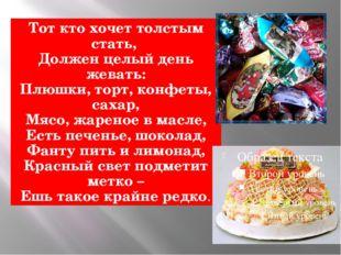 Тот кто хочет толстым стать, Должен целый день жевать: Плюшки, торт, конфеты,