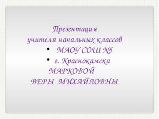 Презентация учителя начальных классов МАОУ СОШ №5 г. Краснокамска МАРКОВОЙ В