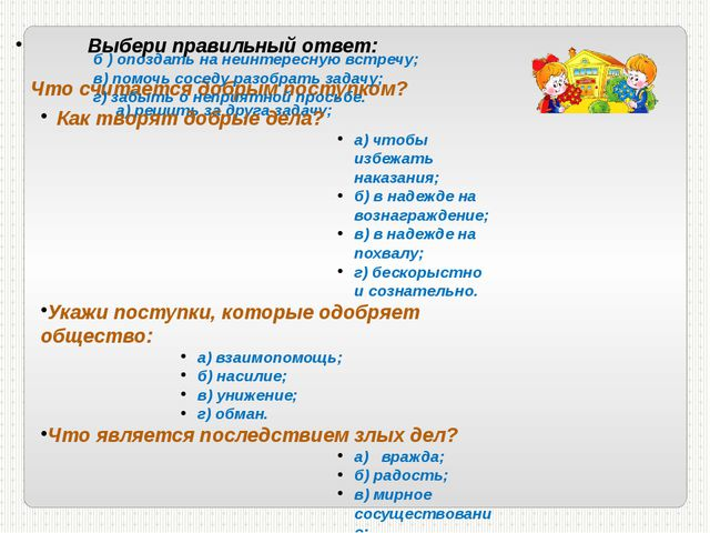 Выбери правильный ответ: Что считается добрым поступком? а) решить за друга...