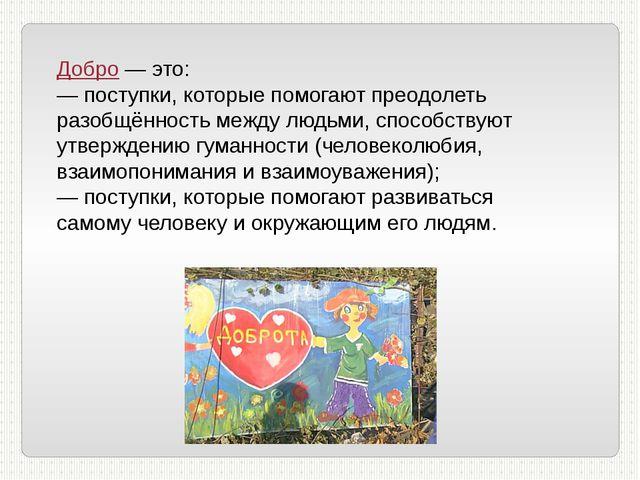 Добро — это: — поступки, которые помогают преодолеть разобщённость между людь...