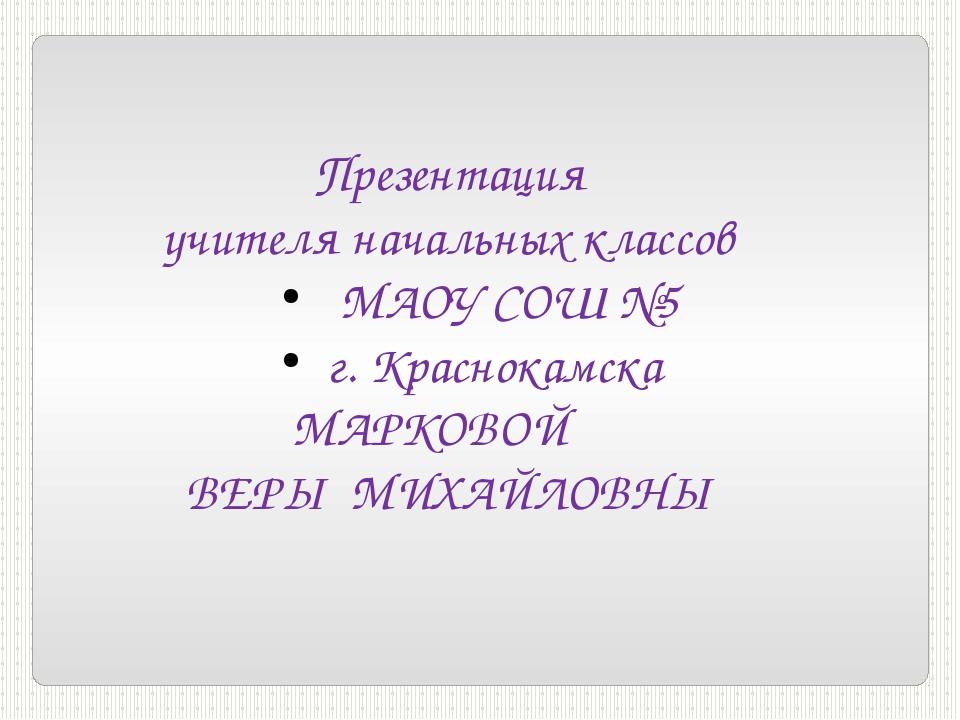 Презентация учителя начальных классов МАОУ СОШ №5 г. Краснокамска МАРКОВОЙ В...