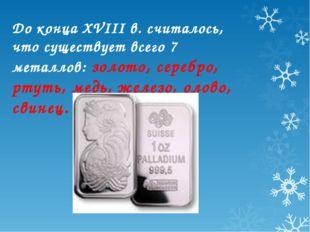 До конца XVIII в. считалось, что существует всего 7 металлов: золото, серебро