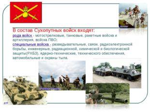 В состав Сухопутных войск входят: рода войск - мотострелковые, танковые, раке