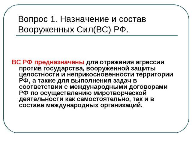 Вопрос 1. Назначение и состав Вооруженных Сил(ВС) РФ. ВС РФ предназначены для...