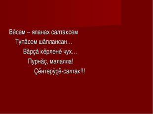 Вĕсем – яланах салтаксем Тупăсем шăплансан… Вăрçă кĕрленĕ чух… Пурнăç, малалл