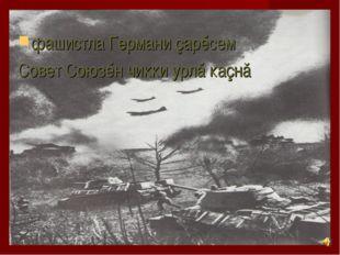 фашистла Германи çарĕсем Совет Союзĕн чикки урлă каçнă