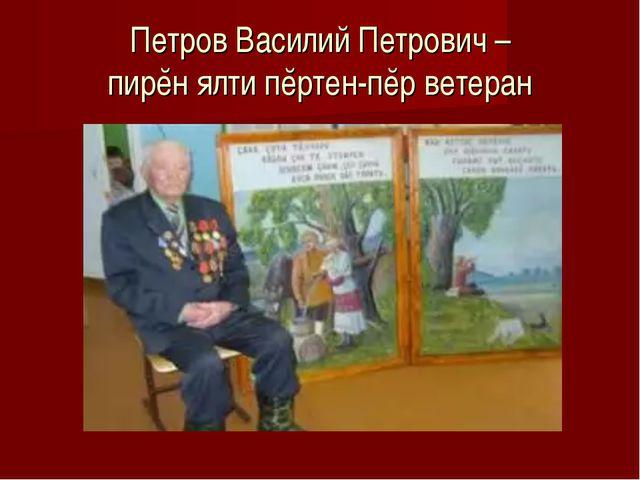 Петров Василий Петрович – пирĕн ялти пĕртен-пĕр ветеран