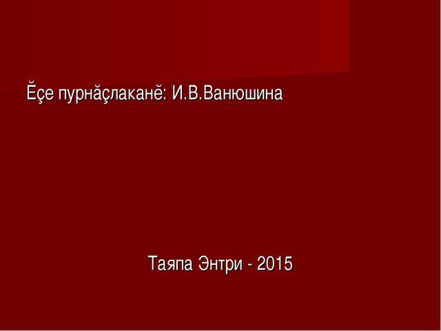 Ĕçе пурнăçлаканĕ: И.В.Ванюшина Таяпа Энтри - 2015