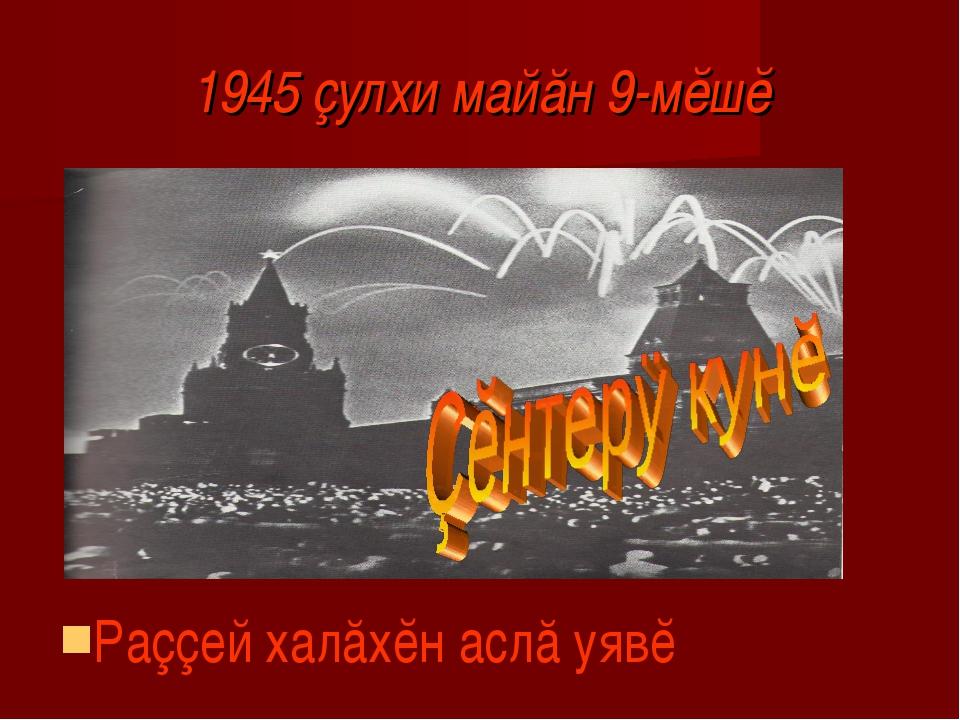 1945 çулхи майăн 9-мĕшĕ Раççей халăхĕн аслă уявĕ