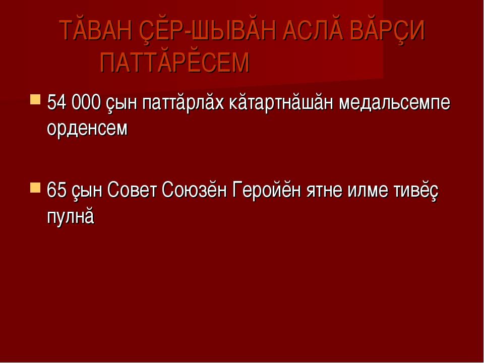 ТĂВАН ÇĔР-ШЫВĂН АСЛĂ ВĂРÇИ ПАТТĂРĔСЕМ 54 000 çын паттăрлăх кăтартнăшăн медаль...