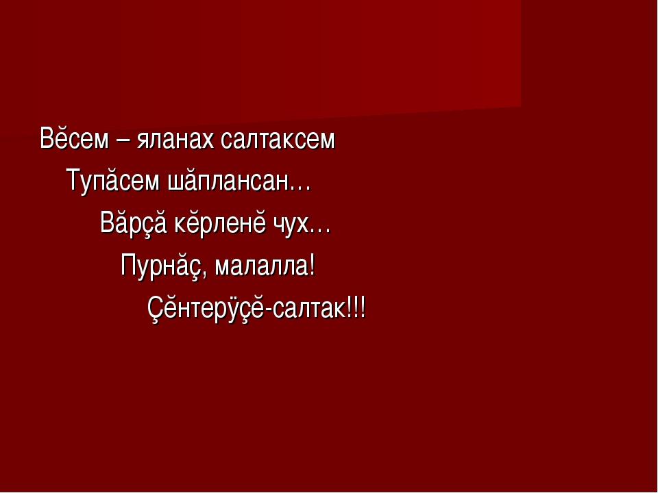 Вĕсем – яланах салтаксем Тупăсем шăплансан… Вăрçă кĕрленĕ чух… Пурнăç, малалл...