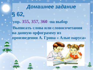 Домашнее задание § 62, упр. 355, 357, 360 -на выбор Выписать слова или словос