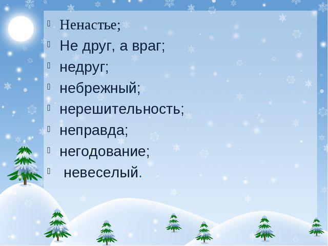 Ненастье; Не друг, а враг; недруг; небрежный; нерешительность; неправда; него...