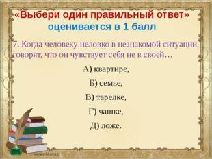 «Выбери один правильный ответ» оценивается в 1 балл 7. Когда человеку неловко