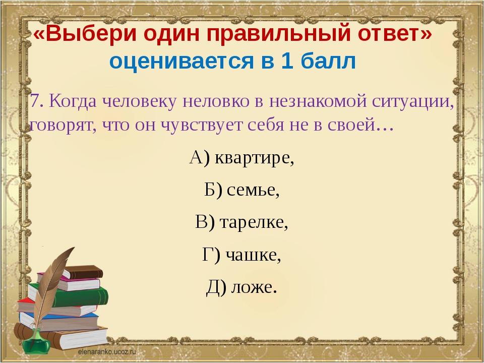«Выбери один правильный ответ» оценивается в 1 балл 7. Когда человеку неловко...