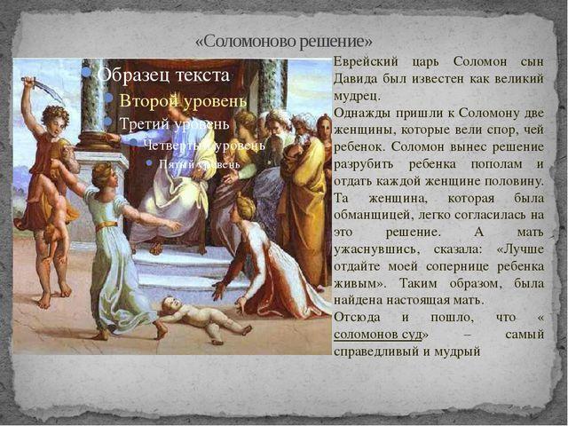 «Соломоново решение» Еврейский царь Соломон сын Давида был известен как велик...