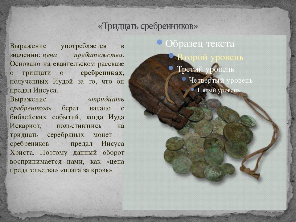 «Тридцать сребренников» Выражение употребляется в значении:цена предательств...