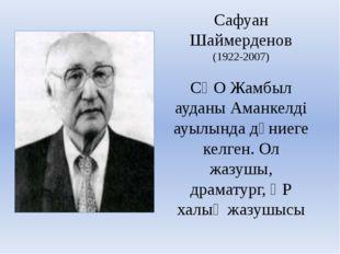 Cафуан Шаймерденов (1922-2007) СҚО Жамбыл ауданы Аманкелді ауылында дүниеге