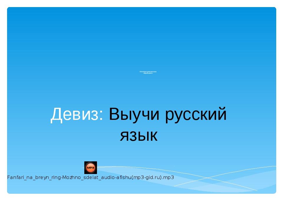 Интеллектуальная игра «Брейн-ринг» Девиз: Выучи русский язык