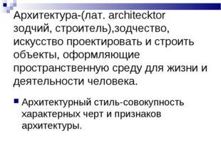 Архитектура-(лат. architecktor зодчий, строитель),зодчество, искусство проек