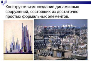 Конструктивизм-создание динамичных сооружений, состоящих из достаточно просты