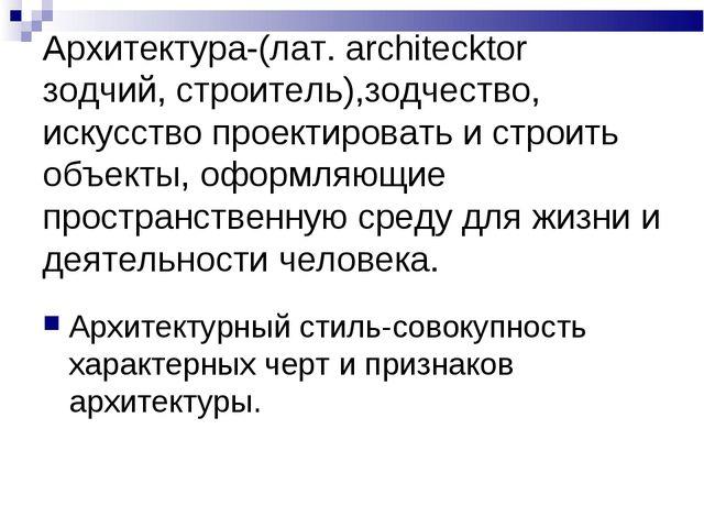 Архитектура-(лат. architecktor зодчий, строитель),зодчество, искусство проек...