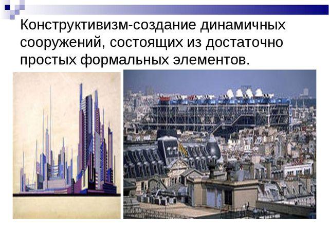 Конструктивизм-создание динамичных сооружений, состоящих из достаточно просты...