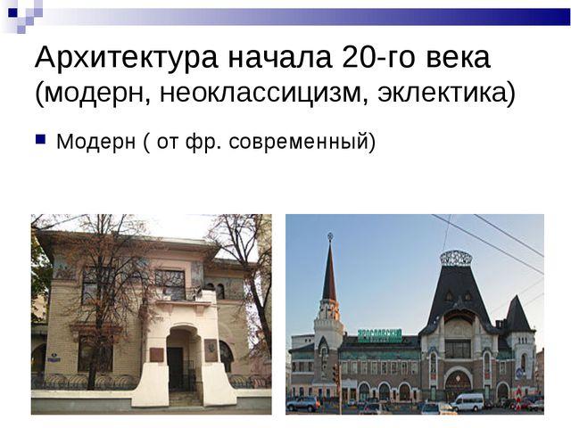 Архитектура начала 20-го века (модерн, неоклассицизм, эклектика) Модерн ( от...