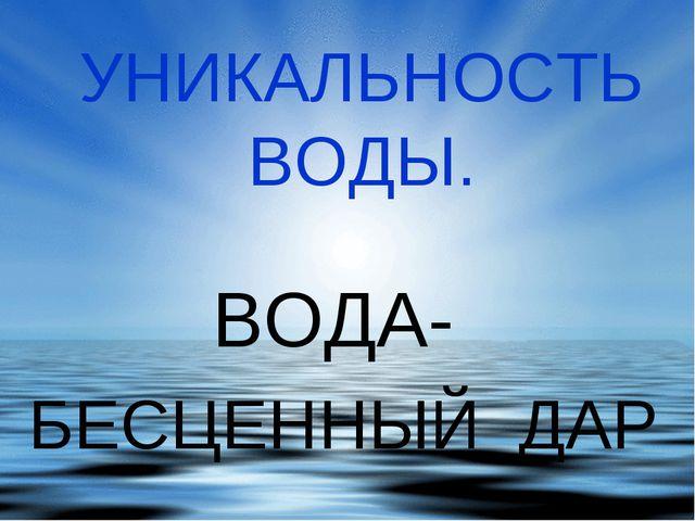 УНИКАЛЬНОСТЬ ВОДЫ. ВОДА- БЕСЦЕННЫЙ ДАР