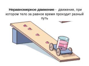 Неравномерное движение - движение, при котором тело за равное время проходит