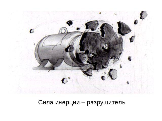 Сила инерции – разрушитель