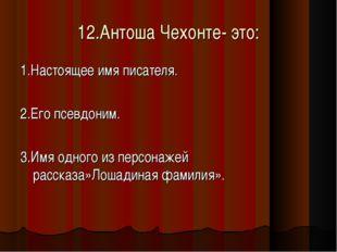 12.Антоша Чехонте- это: 1.Настоящее имя писателя. 2.Его псевдоним. 3.Имя одно