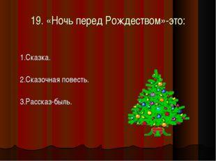 19. «Ночь перед Рождеством»-это: 1.Сказка. 2.Сказочная повесть. 3.Рассказ-быль.