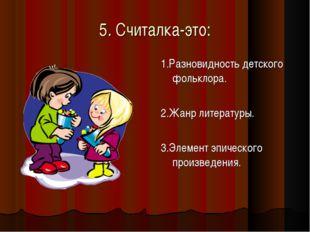 5. Считалка-это: 1.Разновидность детского фольклора. 2.Жанр литературы. 3.Эле