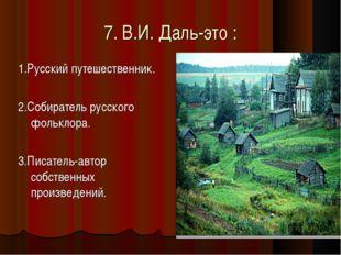 7. В.И. Даль-это : 1.Русский путешественник. 2.Собиратель русского фольклора.