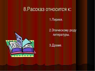 8.Рассказ относится к: 1.Лирике. 2.Эпическому роду литературы. 3.Драме.