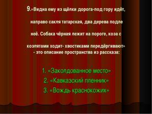 9.»Видна ему из щёлки дорога-под гору идёт, направо сакля татарская, два дере