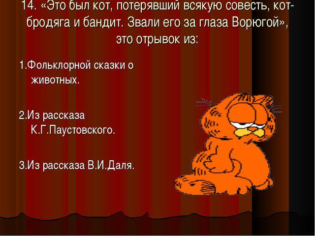 14. «Это был кот, потерявший всякую совесть, кот-бродяга и бандит. Звали его...