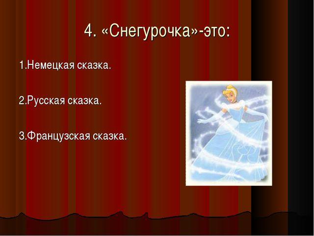 4. «Снегурочка»-это: 1.Немецкая сказка. 2.Русская сказка. 3.Французская сказка.