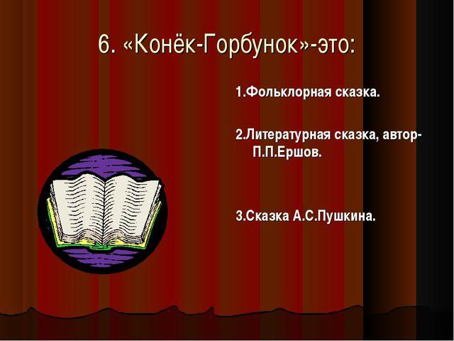 6. «Конёк-Горбунок»-это: 1.Фольклорная сказка. 2.Литературная сказка, автор-П...