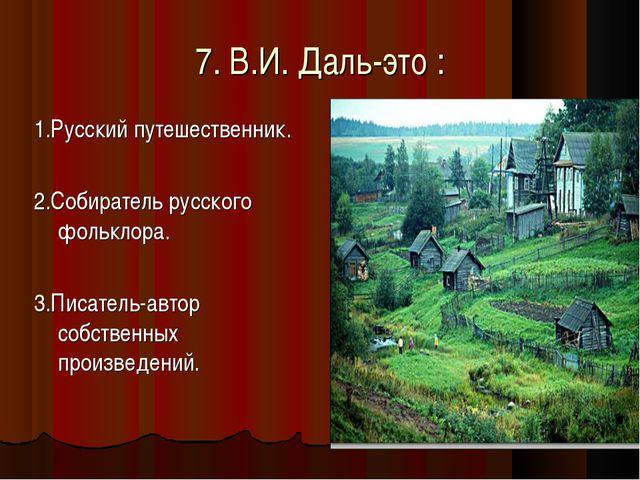 7. В.И. Даль-это : 1.Русский путешественник. 2.Собиратель русского фольклора....