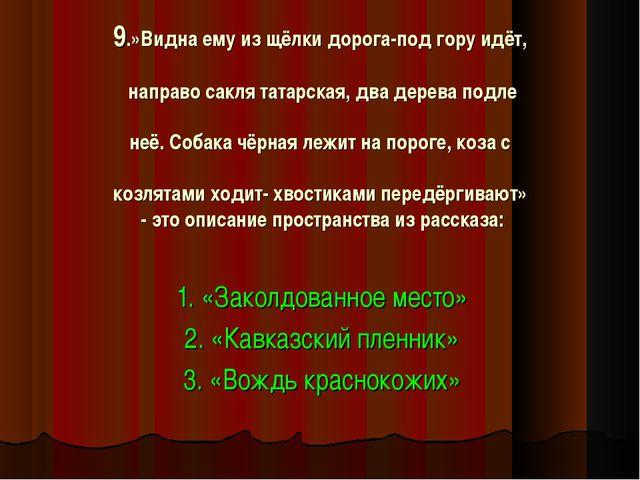 9.»Видна ему из щёлки дорога-под гору идёт, направо сакля татарская, два дере...