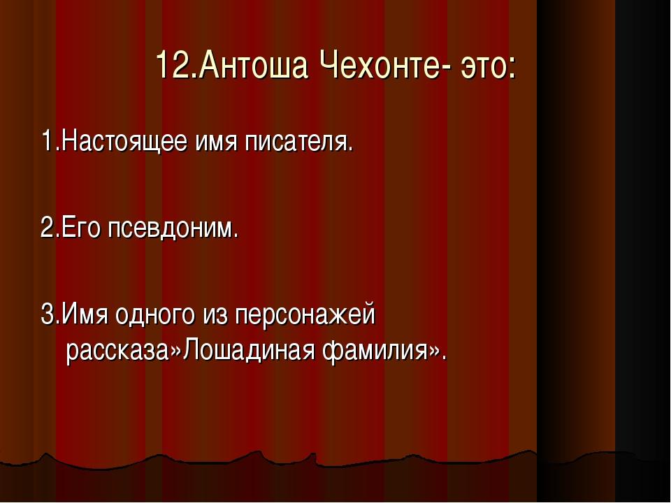 12.Антоша Чехонте- это: 1.Настоящее имя писателя. 2.Его псевдоним. 3.Имя одно...