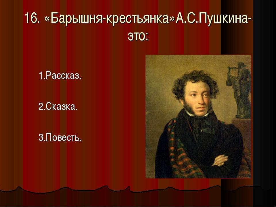 16. «Барышня-крестьянка»А.С.Пушкина- это: 1.Рассказ. 2.Сказка. 3.Повесть.