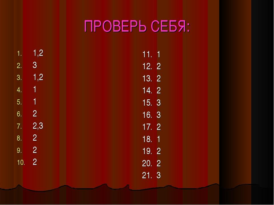 ПРОВЕРЬ СЕБЯ: 1,2 3 1,2 1 1 2 2,3 2 2 2 11. 1 12. 2 13. 2 14. 2 15. 3 16. 3 1...