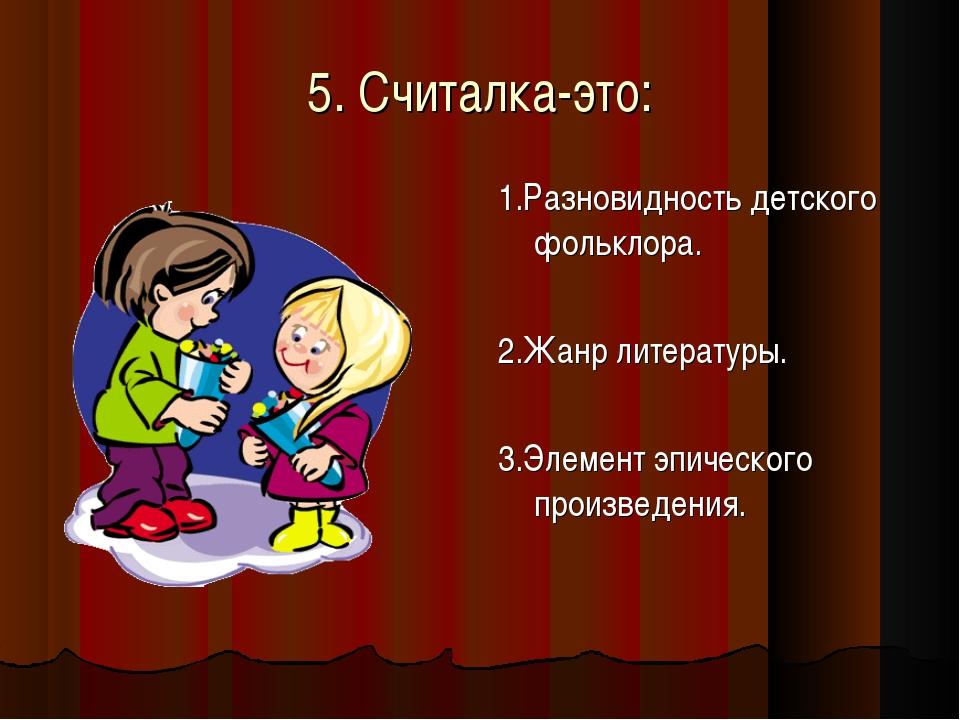 5. Считалка-это: 1.Разновидность детского фольклора. 2.Жанр литературы. 3.Эле...