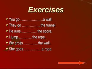 Exercises You go…………………a wall. They go ……………..the tunnel He runs……………the scor