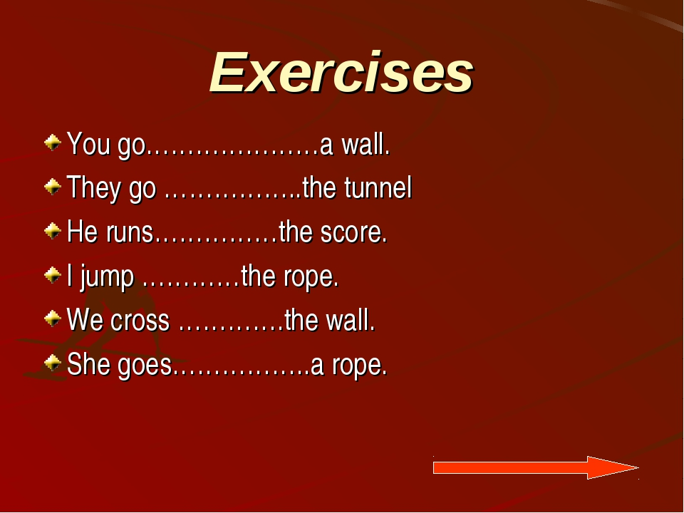 Exercises You go…………………a wall. They go ……………..the tunnel He runs……………the scor...