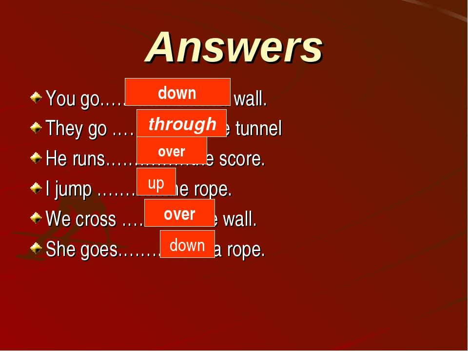 Answers You go…………………a wall. They go ……………..the tunnel He runs……………the score....