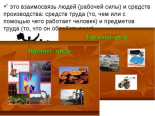 это взаимосвязь людей (рабочей силы) и средств производства: средств труда (
